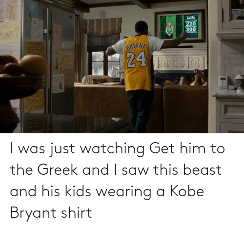 Kobe Bryant: I was just watching Get him to the Greek and I saw this beast and his kids wearing a Kobe Bryant shirt