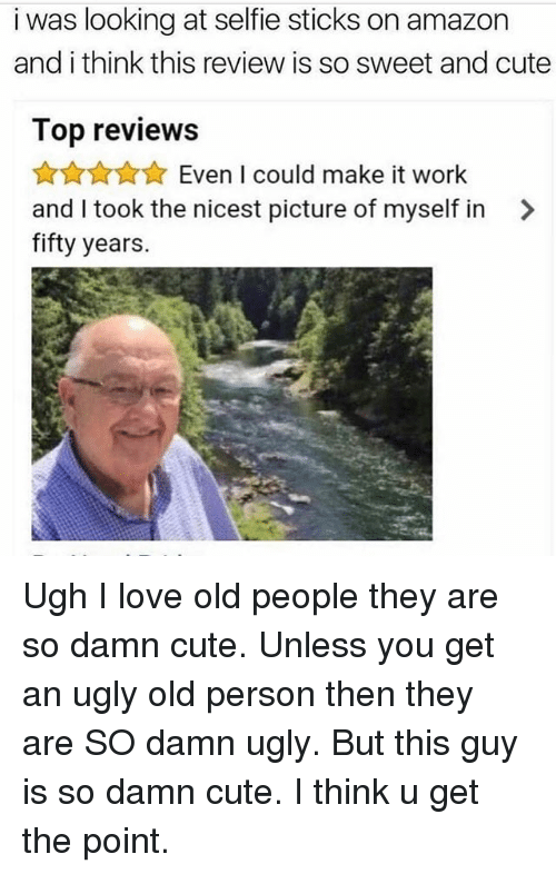 Selfie Sticks: i was looking at selfie sticks on amazon  and i think this review is so sweet and cute  Top reviews  令☆☆☆ Even I could make it work  and I took the nicest picture of myself in >  fifty years. Ugh I love old people they are so damn cute. Unless you get an ugly old person then they are SO damn ugly. But this guy is so damn cute. I think u get the point.