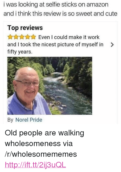 "Selfie Sticks: i was looking at selfie sticks on amazon  and i think this review is so sweet and cute  Top reviews  AnAAEven I could make it work  and I took the nicest picture of myself in >  fifty years.  By Norel Pride <p>Old people are walking wholesomeness via /r/wholesomememes <a href=""http://ift.tt/2ij3uQL"">http://ift.tt/2ij3uQL</a></p>"