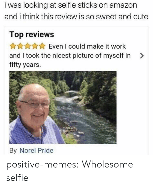 Selfie Sticks: i was looking at selfie sticks on amazon  and i think this review is so sweet and cute  Top reviews  Even I could make it work  and I took the nicest picture of myself in >  fifty years.  By Norel Pride positive-memes:  Wholesome selfie