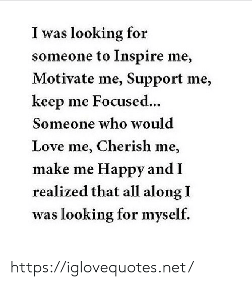 cherish: I was looking for  someone to Inspire me,  Motivate me, Support me,  keep me Focused.  ..  Someone who would  Love me, Cherish me,  make me Happy and I  realized that all along I  was looking for myself. https://iglovequotes.net/