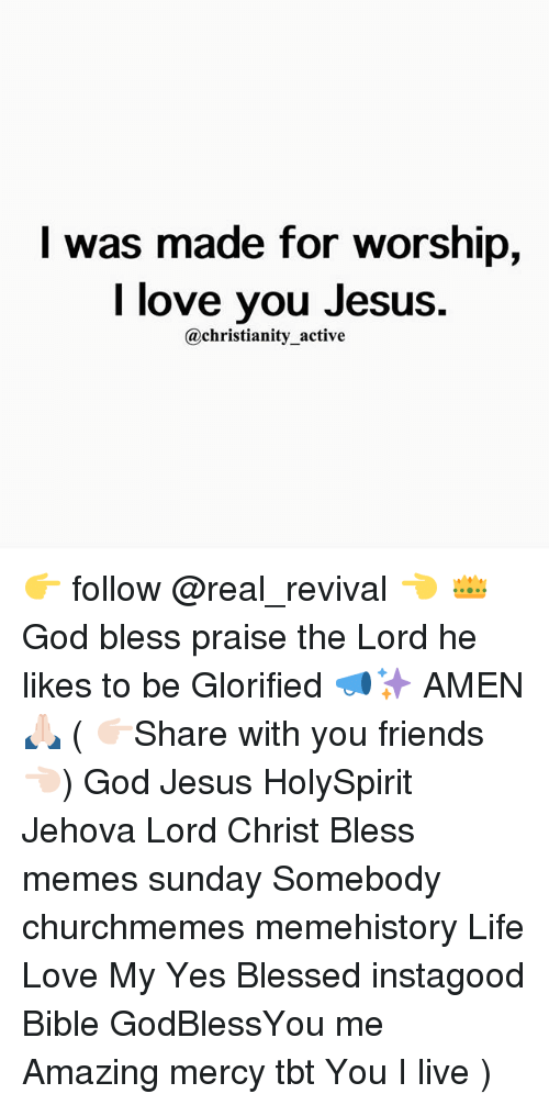praise the lord: I was made for worship,  I love you Jesus.  @christianity active 👉 follow @real_revival 👈 👑God bless praise the Lord he likes to be Glorified 📣✨ AMEN 🙏🏻 ( 👉🏻Share with you friends 👈🏻) God Jesus HolySpirit Jehova Lord Christ Bless memes sunday Somebody churchmemes memehistory Life Love My Yes Blessed instagood Bible GodBlessYou me Amazing mercy tbt You I live )