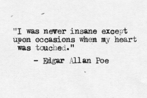"Heart, Edgar Allan Poe, and Never: ""I was never insane except  upon occasions when ny heart  was touched.""  Edgar Allan Poe"