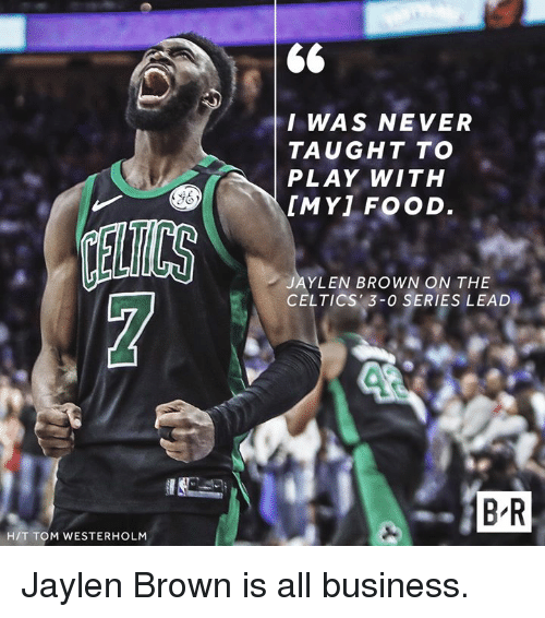 Jaylen Brown: I WAS NEVER  TAUGHT TO  PLAY WITH  [MY] FOOD  ELTCS  JAYLEN BROWN ON THE  CELTICS 3-0 SERIES LEAD  B R  H/T TOM WESTERHOLM Jaylen Brown is all business.