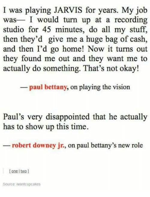 the vision: I was playing JARVIS for years. My jolb  was I would turn up at a recording  studio for 45 minutes, do all my stuff,  then they'd give me a huge bag of cash,  and then I'd go home! Now it turns out  they found me out and they want me to  actually do something. That's not okay!  paul bettany, on playing the vision  Paul's very disappointed that he actually  has to show up this time.  robert downey jr., on paul bettany's new role  [one twol  Source iwantcupcakes