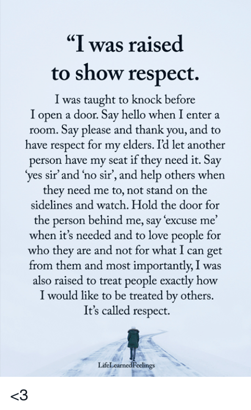 """yes sir: """"I was raised  to show respect.  I was taught to knock before  I open a door. Say hello when I enter a  room. Say please and thank you, and to  ave respect for my elders. Id let another  person have my seat if they need it. Say  yes sir' and 'no sir, and help others when  they need me to, not stand on the  sidelines and watch. Hold the door for  the person behind me, say 'excuse me'  when it's needed and to love people for  who they are and not for what I can get  from them and most importantly, I was  also raised to treat people exactly how  I would like to be treated by others.  It's called respect.  LifeLearnedFeclings <3"""