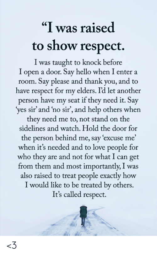 "love people: ""I was raised  to show respect.  I was taught to knock before  I open a door. Say hello when I enter a  room. Say please and thank you, and to  have respect for my elders. I'd let another  person have my seat if they need it. Say  'yes sir' and 'no sir', and help others when  they need me to, not stand on the  sidelines and watch. Hold the door for  the person behind me, say excuse me'  when it's needed and to love people for  who they are and not for what I can get  from them and most importantly, I was  also raised to treat people exactly how  I would like to be treated by others.  It's called respect. <3"