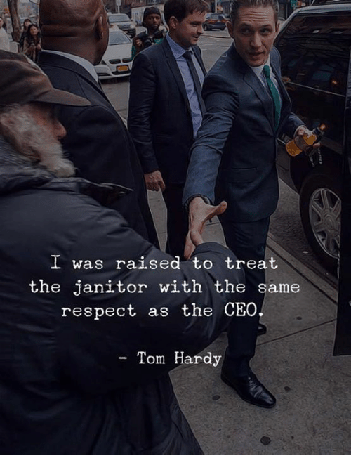 Respect, Tom Hardy, and Ceo: I was raised to treat  the janitor with the same  respect as the CEO  - Tom Hardy