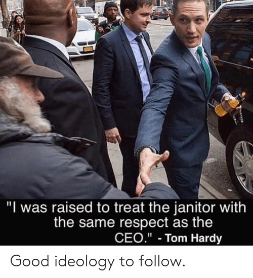 "Dank, Respect, and Tom Hardy: ""I was raised to treat the janitor with  the same respect as the  CEO.""- Tom Hardy Good ideology to follow."