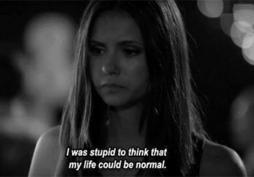 To Think: I was stupid to think that  my life could be normal.