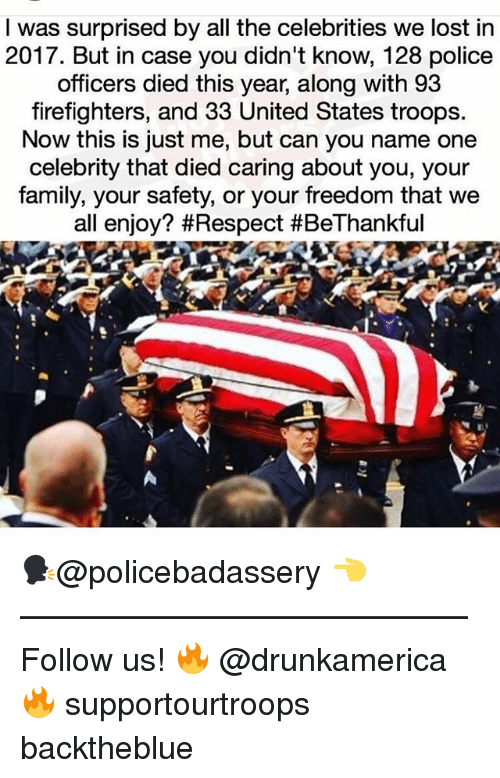 Family, Memes, and Police: I was surprised by all the celebrities we lost in  2017. But in case you didn't know, 128 police  officers died this year, along with 93  firefighters, and 33 United States troops  Now this is just me, but can you name one  celebrity that died caring about you, your  family, your safety, or your freedom that we  all enjoy? 🗣@policebadassery 👈 —————————————— Follow us! 🔥 @drunkamerica 🔥 supportourtroops backtheblue