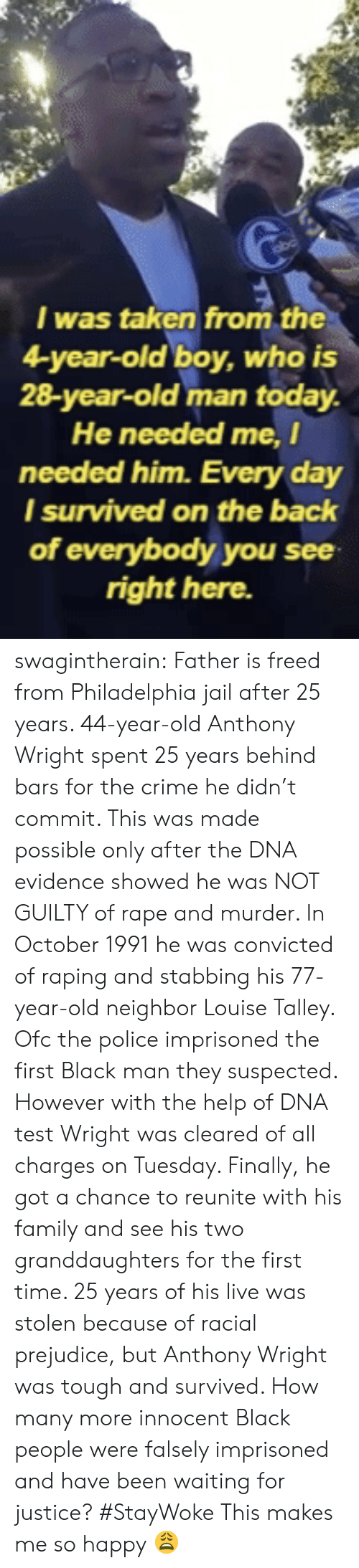 Crime, Family, and Jail: I was taken from the  4-year-old boy, who is  28-year-old man today.  He needed me, I  needed him. Every day  l survived on the back  of everybody you see  right here. swagintherain:  Father is freed from Philadelphia jail after 25 years.   44-year-old Anthony Wright spent 25 years behind bars for the crime he didn't commit. This was made possible only after the DNA evidence showed he was NOT GUILTY of rape and murder. In October 1991 he was convicted of raping and stabbing his 77-year-old neighbor Louise Talley. Ofc the police imprisoned the first Black man they suspected. However with the help of DNA test Wright was cleared of all charges on Tuesday. Finally, he got a chance to reunite with his family and see his two granddaughters for the first time.  25 years of his live was stolen because of racial prejudice, but Anthony Wright was tough and survived. How many more innocent Black people were falsely imprisoned and have been waiting for justice? #StayWoke   This makes me so happy 😩