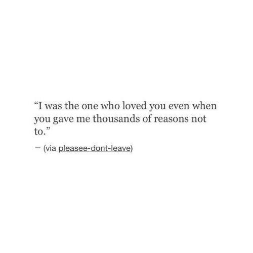 "I Was The: ""I was the one who loved you even when  you gave me thousands of reasons not  to.""  (via pleasee-dont-leave)"