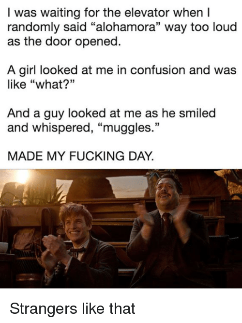 "Fucking Day: I was waiting for the elevator when I  randomly said ""alohamora"" way too loud  as the door opened.  A girl looked at me in confusion and was  like ""what?""  And a guy looked at me as he smiled  and whispered, ""muggles.""  MADE MY FUCKING DAY. Strangers like that"