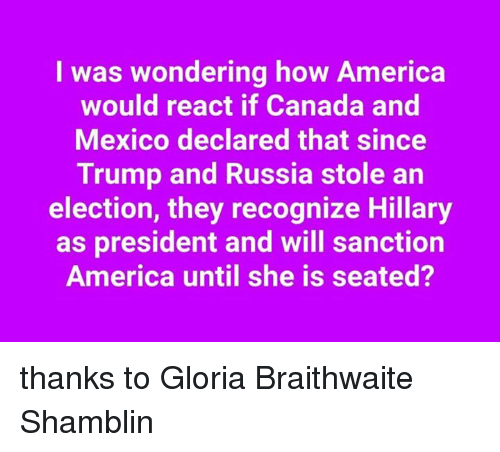 gloria: I was wondering how America  would react if Canada and  Mexico declared that since  Trump and Russia stole an  election, they recognize Hillary  as president and will sanction  America until she is seated? thanks to Gloria Braithwaite Shamblin