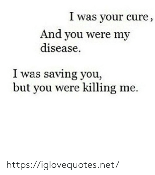 disease: I was your cure,  And you were my  disease  I was saving you,  but you were killing me https://iglovequotes.net/