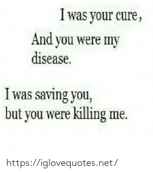 disease: I was your cure,  And you were my  disease.  I was saving you,  but you were killing me. https://iglovequotes.net/