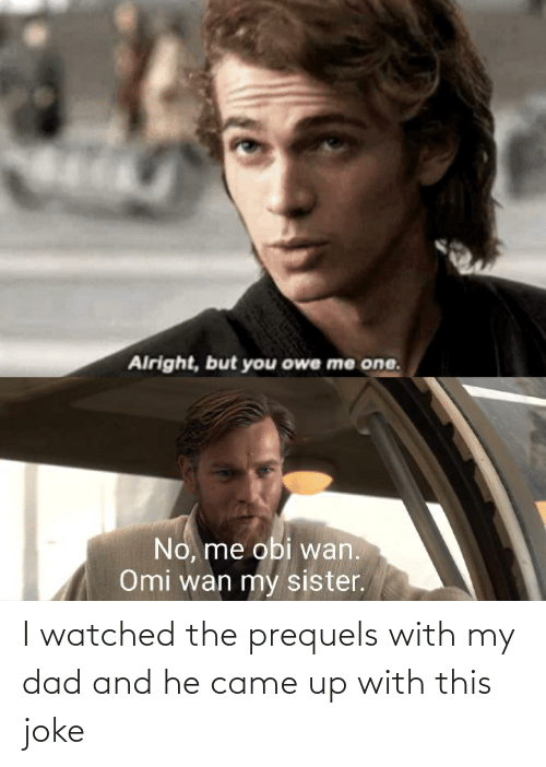 Watched: I watched the prequels with my dad and he came up with this joke