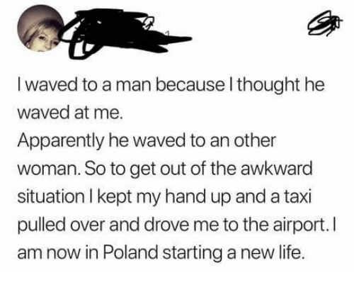 apparently: I waved to a man because l thought he  waved at me.  Apparently he waved to an other  woman. So to get out of the awkward  situation I kept my hand up and a taxi  pulled over and drove me to the airport.I  am now in Poland starting a new life