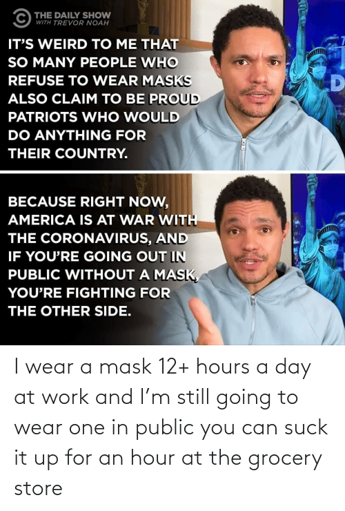 Suck: I wear a mask 12+ hours a day at work and I'm still going to wear one in public you can suck it up for an hour at the grocery store