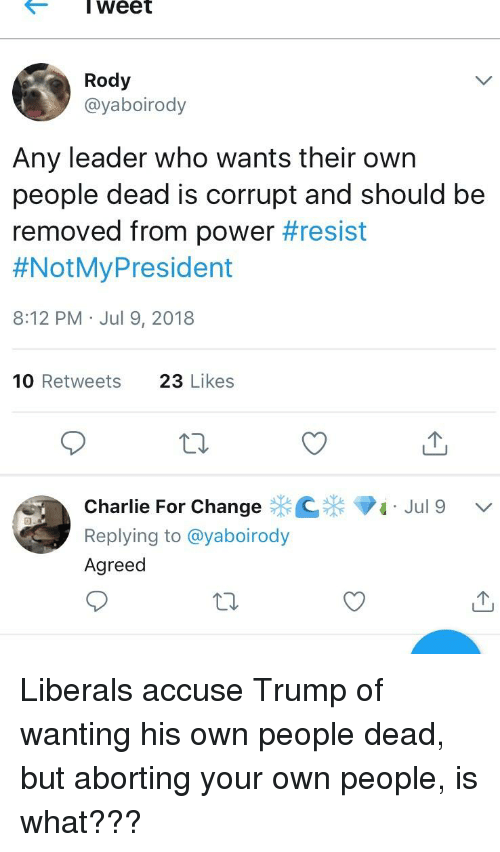 Charlie, Power, and Trump: I weet  Rody  @yaboirody  Any leader who wants their own  people dead is corrupt and should be  removed from power#resist  #NotMyPresident  8:12 PM Jul 9, 2018  10 Retweets  23 Likes  10  Charlie For Change  Replying to @yaboirody  Agreed