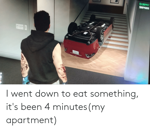 Down To: I went down to eat something, it's been 4 minutes(my apartment)