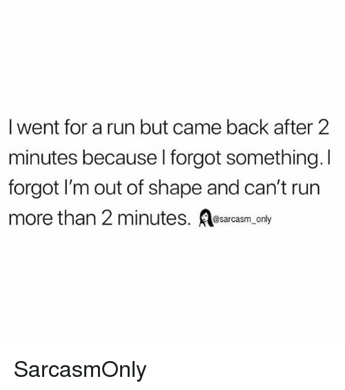Funny, Memes, and Run: I went for a run but came back after 2  minutes because l forgot something.I  forgot I'm out of shape and can't run  more than 2 minutes. sarcasm only SarcasmOnly