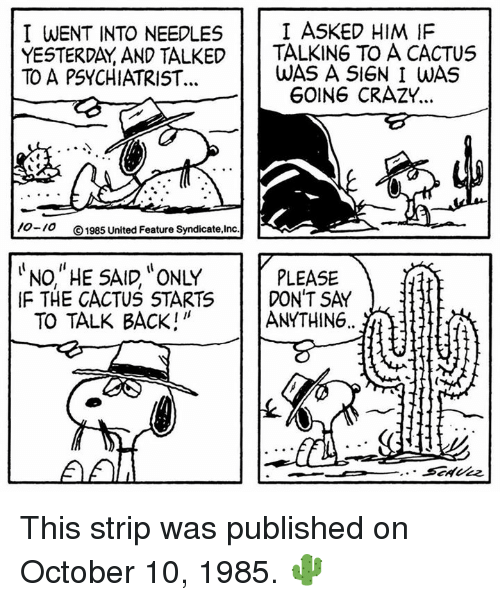 "Crazy, Memes, and United: I WENT INTO NEEDLES I ASKED HIM IF  YESTERDAY AND TALKED TALKING TO A CACTUS  TO A PSYCHIATRIST..  WAS A S1GN I WAS  GOING CRAZY..  /0-10  ⓒ1985 United Feature Syndicate,Inc  NO, ""HE SAID, ONLY  TO TALK BACK!""  PLEASE  IF THE CACTUS STARTS DON'T SAY  ANYTHING..  If This strip was published on October 10, 1985. 🌵"