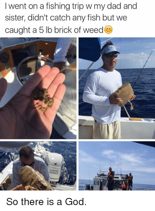 There Is A God: I went on a fishing trip w my dad and  sister, didn't catch any fish but we  caught a 5 lb brick of weed So there is a God.