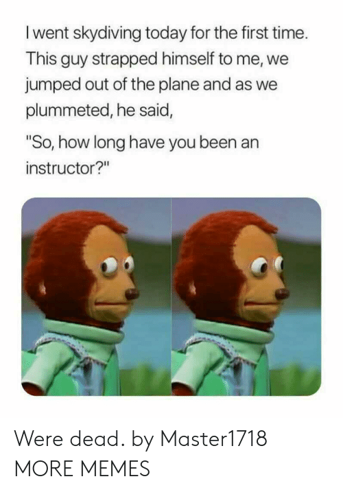 """Dank, Memes, and Target: I went skydiving today for the first time.  This guy strapped himself to me, we  jumped out of the plane and as we  plummeted, he said,  So, how long have you been an  instructor?"""" Were dead. by Master1718 MORE MEMES"""