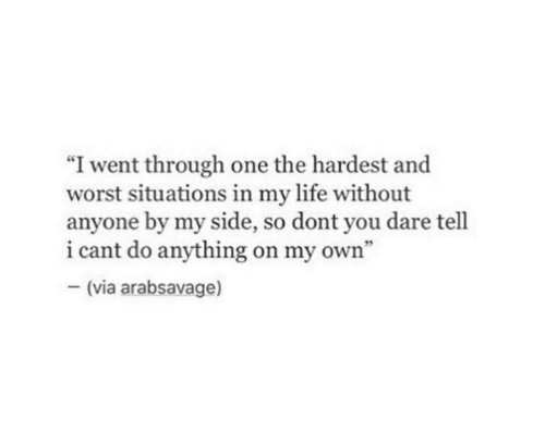 """Life, One, and Dare: """"I went through one the hardest and  worst situations in my life without  anyone by my side, so dont you dare tell  i cant do anything on my own'""""  (via arabsavage)"""