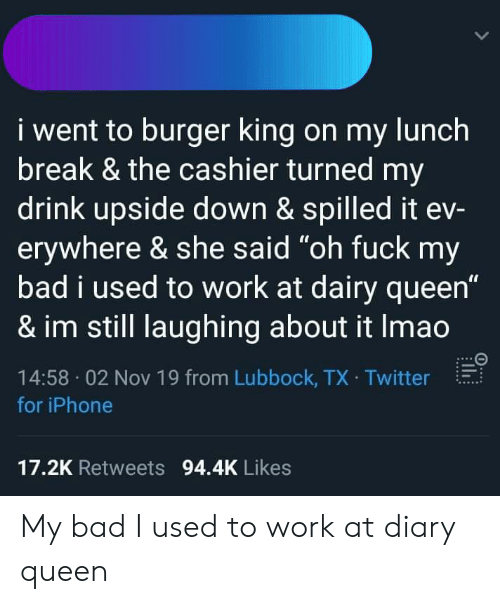 "Bad, Burger King, and Iphone: i went to burger king on my lunch  break & the cashier turned my  drink upside down & spilled it ev-  erywhere & she said ""oh fuck my  bad i used to work at dairy queen""  & im still laughing about it Imao  14:58 02 Nov 19 from Lubbock, TX Twitter  for iPhone  17.2K Retweets 94.4K Likes My bad I used to work at diary queen"