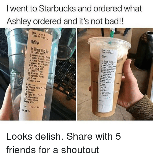 Crear: I went to Starbucks and ordered what  Ashley ordered and it's not bad!!  Ites: 2 of 2  Items In order  tishleyt  Tier  5 pumps Classic yn  5 pumps Caranel Sauce  5 paps white kota  With Whole KI  1  Lt Hervy Cro  Lt Clm Dol To  Lt Vantlla Powder  Ex Crear  5 Set&Lo  Light Ice  10 Stevla Nonk Frt  10 Sugar  t Dark Choc Orls  Ex Sweet Crom  Extra mip  ne: :50:41 P Looks delish. Share with 5 friends for a shoutout