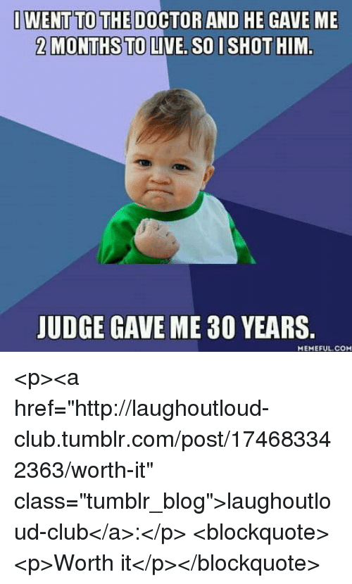"Club, Doctor, and Tumblr: I WENT TO THE DOCTOR AND HE GAVE ME  2 MONTHS TO LIVE, SO I SHOT HIM  JUDGE GAVE ME 30 YEARS  MEMEFUL COM <p><a href=""http://laughoutloud-club.tumblr.com/post/174683342363/worth-it"" class=""tumblr_blog"">laughoutloud-club</a>:</p>  <blockquote><p>Worth it</p></blockquote>"