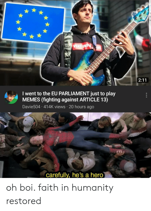 Memes, Faith, and Humanity: I went to the EU PARLIAMENT just to play  MEMES (fighting against ARTICLE 13)  Davie504 414K views 20 hours ago  Carefully, he's a hero oh boi. faith in humanity restored