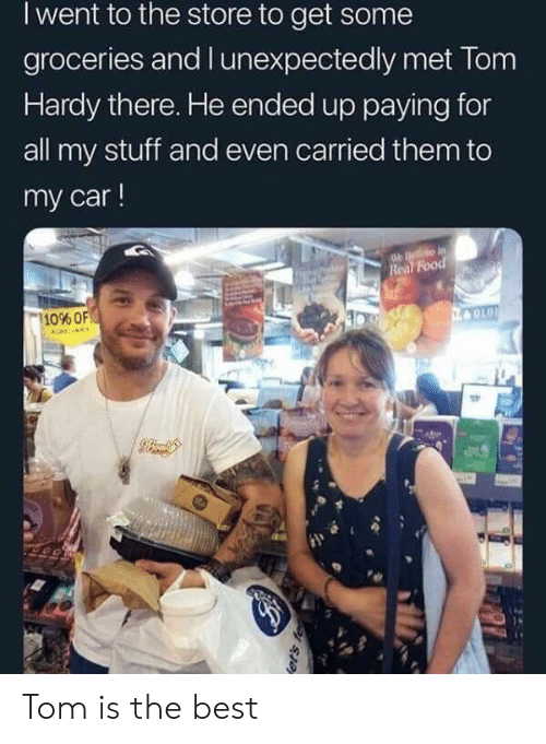 Food, Tom Hardy, and Best: I went to the store to get some  groceries and l unexpectedly met Tom  Hardy there. He ended up paying for  all my stuff and even carried them to  my car!  Food  10% OF Tom is the best