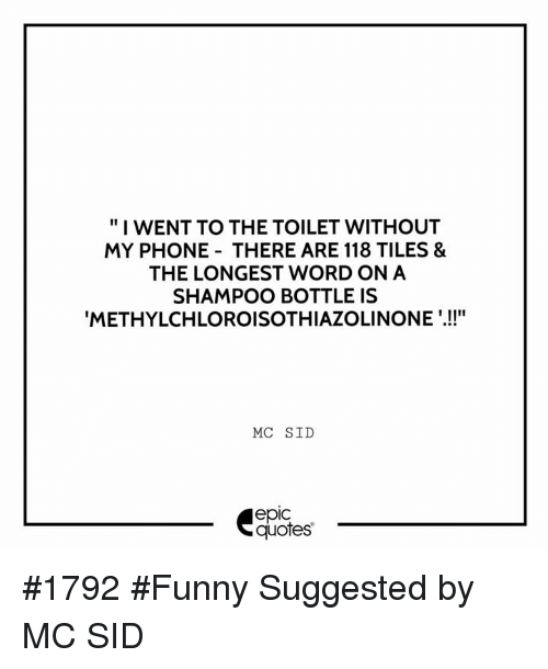 """sids: """"I WENT TO THE TOILET WITHOUT  MY PHONE THERE ARE 118 TILES &  THE LONGEST WORD ON A  SHAMPOO BOTTLE IS  METHYLCHLOROISOTHIAZOLINONE  MC SID  epic #1792 #Funny Suggested by MC SID"""