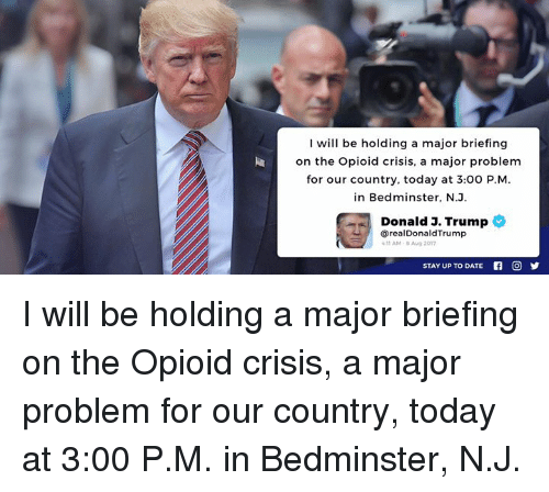 Date, Today, and Trump: I will be holding a major briefing  on the Opioid crisis, a major problem  for our country, today at 3:00 P.M  in Bedminster, N.J  Donald J. Trump  @realDonaldTrump  11AM-BAug 2017  STAY UP TO DATE I will be holding a major briefing on the Opioid crisis, a major problem for our country, today at 3:00 P.M. in Bedminster, N.J.