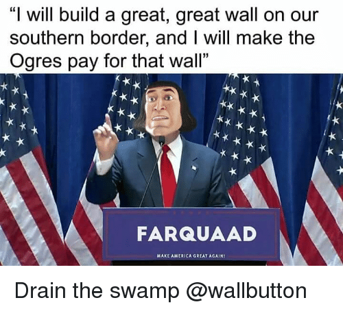 """drain-the-swamp: """"I will build a great, great wall on our  southern border, and I will make the  Ogres pay for that wall""""  FARQUAAD  MAXE AMERICA GREAT AGAIN Drain the swamp @wallbutton"""