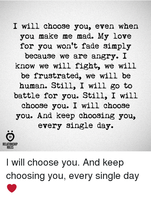 madding: I will choose you, even when  you make me mad. My love  for you won't fade simply  because we are angry. I  know we will fight, we will  be frustrated, we will be  human. Still, I will go to  battle for you. Still, I will  choose you. I will choose  you. And keep choosing you,  every single day  AR  RELATIONSHIP  RULES I will choose you. And keep choosing you, every single day ❤️