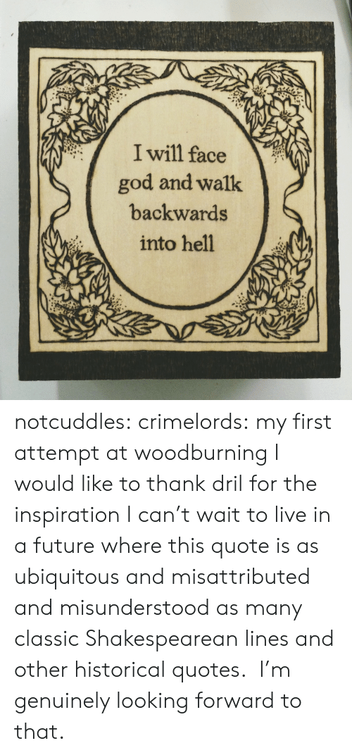 Ubiquitous: I will face  god and walk  backwards  into hell notcuddles: crimelords:  my first attempt at woodburning  I would like to thank dril for the inspiration  I can't wait to live in a future where this quote is as ubiquitous and misattributed and misunderstood as many classic Shakespearean lines and other historical quotes. I'm genuinely looking forward to that.