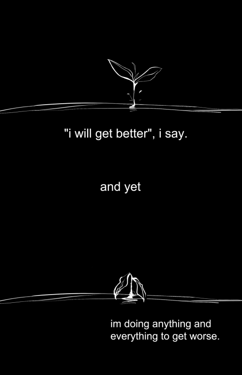 """Will, Get, and Get Better: """"i will get better"""", i say.   and yet   im doing anything and  everything to get worse."""