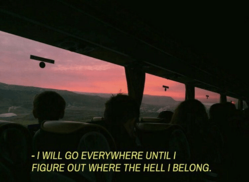 Hell, Will, and Everywhere: I WILL GO EVERYWHERE UNTILI  FIGURE OUT WHERE THE HELL I BELONG