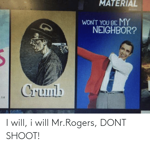 Mr: I will, i will Mr.Rogers, DONT SHOOT!