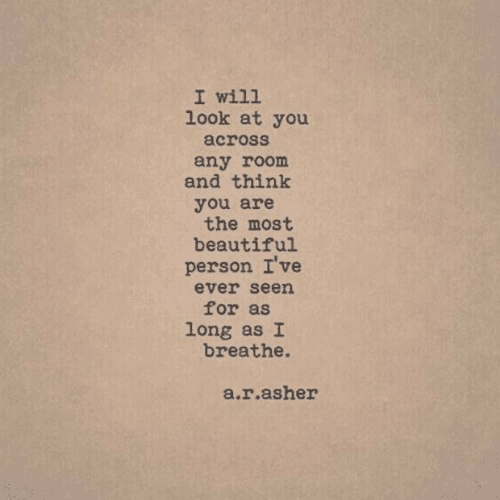Beautiful, Will, and Think: I will  look at you  across  any room  and think  you are  the most  beautiful  person I've  ever seen  for as  long as I  breathe.  a.r.asher