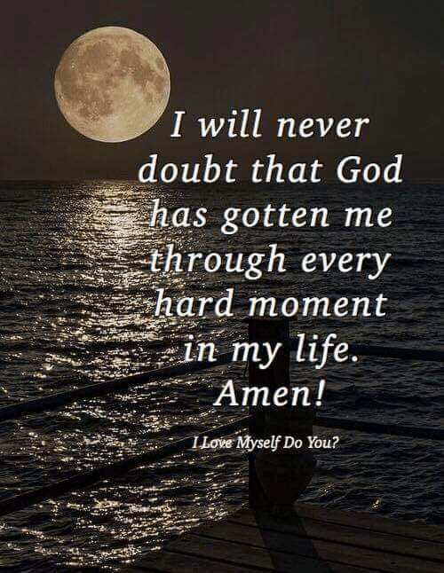 God, Life, and Memes: I will never  doubt that God  has gotten me  through every  hard moment  in my life.  Amen!  ILove Myself Do You?