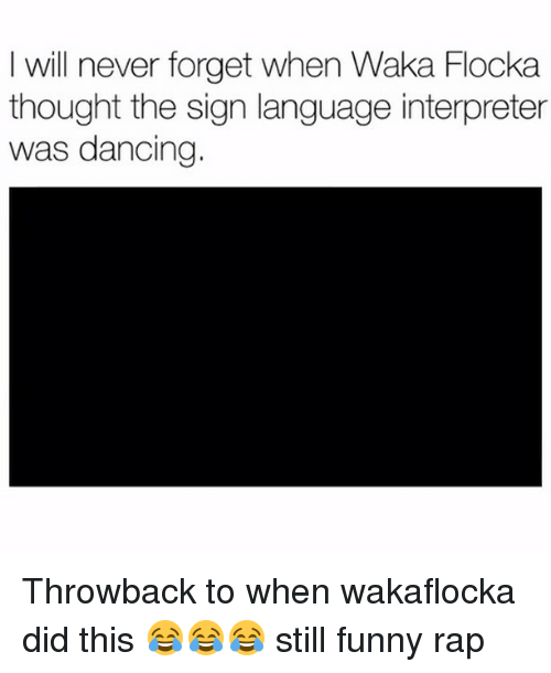 Waka: I will never forget when Waka Flocka  thought the sign language interpreter  was dancing. Throwback to when wakaflocka did this 😂😂😂 still funny rap