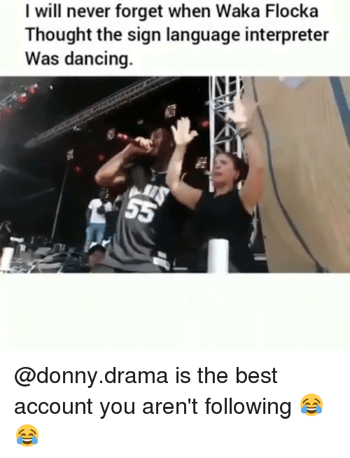 Waka: I will never forget when Waka Flocka  Thought the sign language interpreter  Was dancing. @donny.drama is the best account you aren't following 😂😂