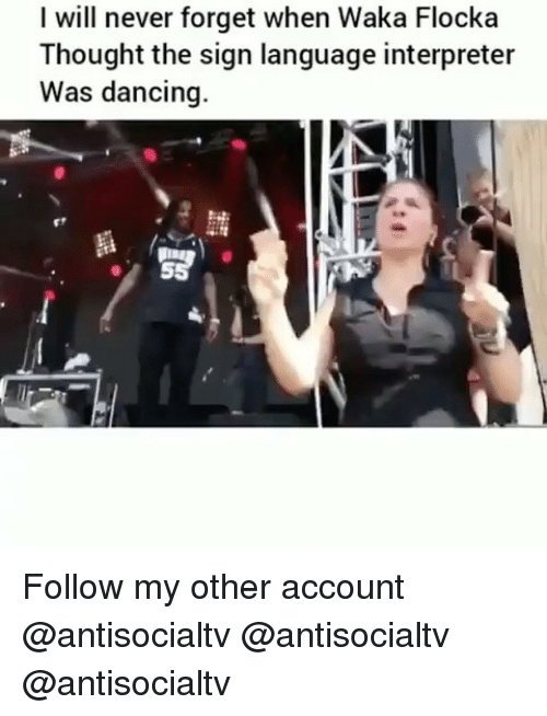Waka: I will never forget when Waka Flocka  Thought the sign language interpreter  Was dancing.  闘 Follow my other account @antisocialtv @antisocialtv @antisocialtv