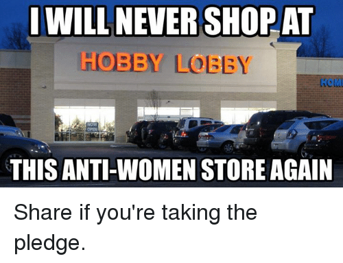 hobby lobby: I WILL NEVER SHOP AT  HOBBY LOBBY  THIS ANTI-WOMEN STORE AGAIN Share if you're taking the pledge.